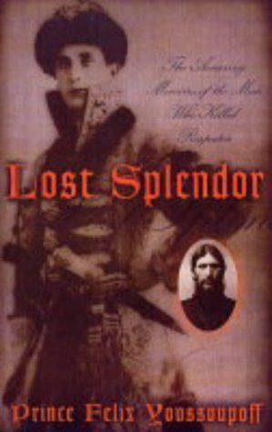 Lost Splendor: The Amazing Memoirs of the Man Who Killed Rasputin ...