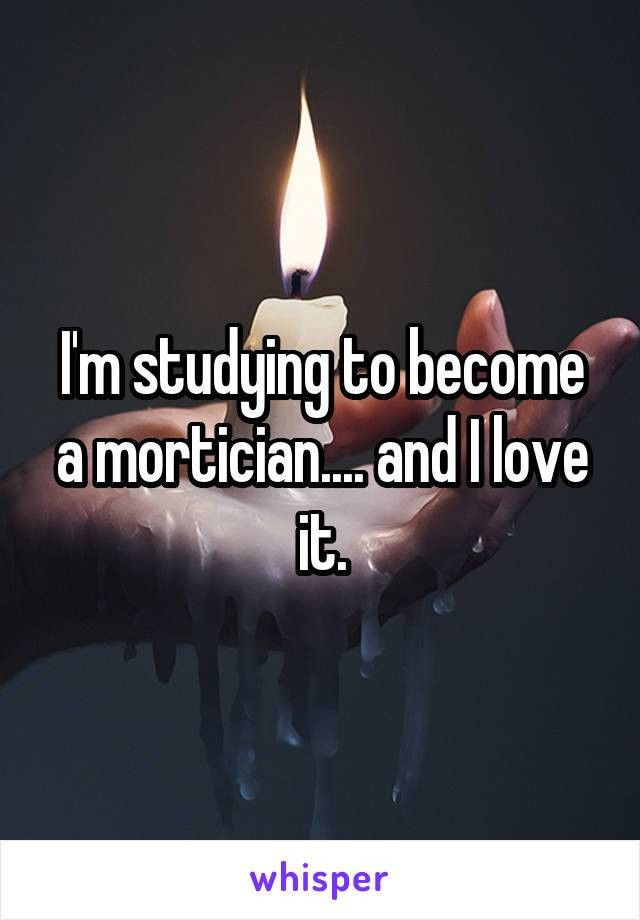 m studying to become a mortician.... and I love it.