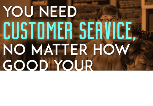 You Need Customer Service, No Matter How Good Your Experience