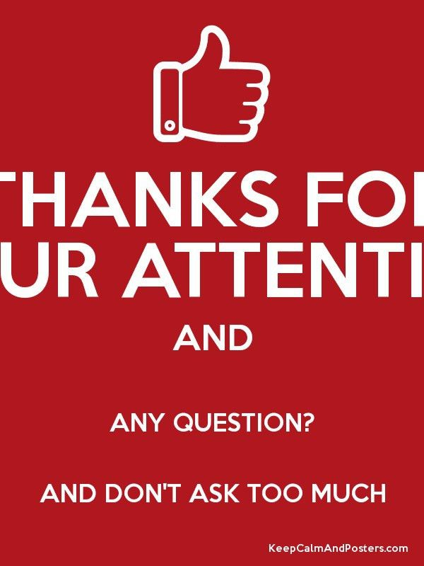 THANKS FOR YOUR ATTENTION AND ANY QUESTION? AND DON'T ASK TOO MUCH ...