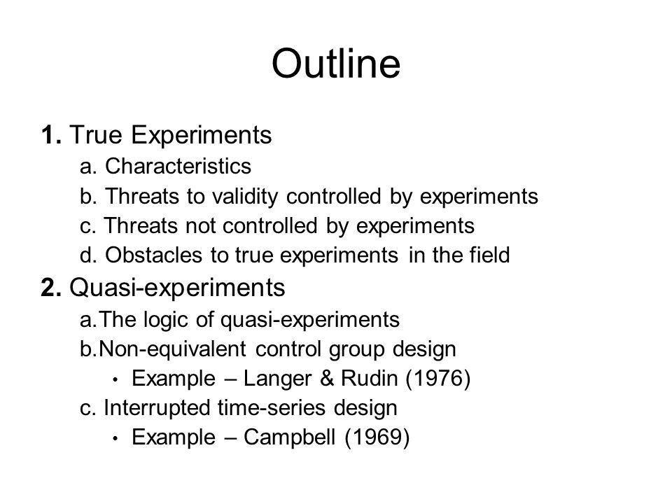 Outline 1. True Experiments a. Characteristics b. Threats to ...