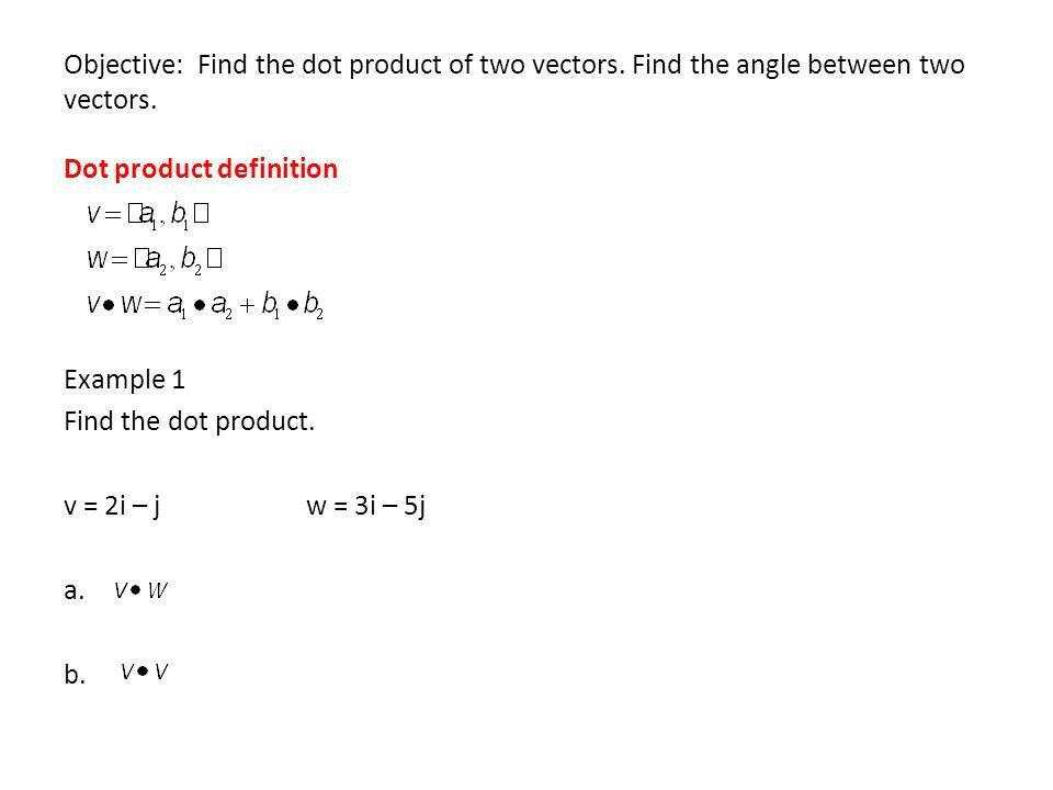 Objective: Find the dot product of two vectors. Find the angle ...