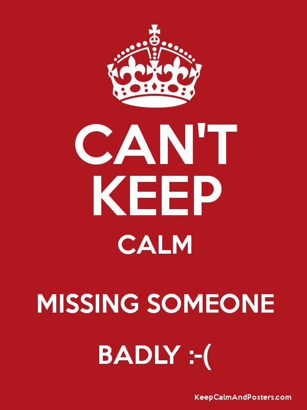 CAN'T KEEP CALM MISSING SOMEONE BADLY :-( - Keep Calm and Posters ...
