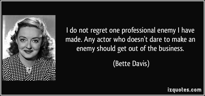 I do not regret one professional enemy I have made. Any actor who ...