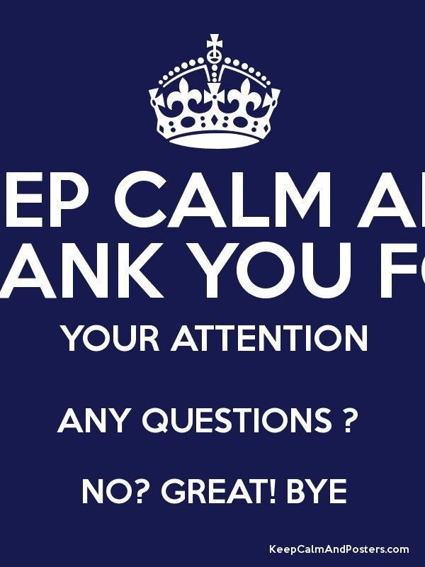 KEEP CALM AND THANK YOU FOR YOUR ATTENTION ANY QUESTIONS ? NO ...