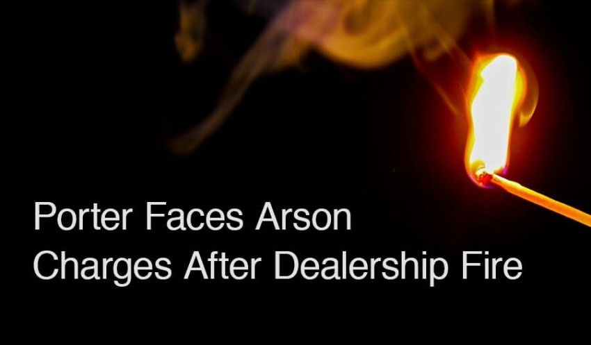 Porter Faces Arson Charges After Dealership Fire