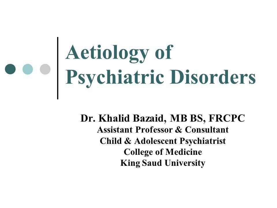 Aetiology of Psychiatric Disorders Dr. Khalid Bazaid, MB BS, FRCPC ...