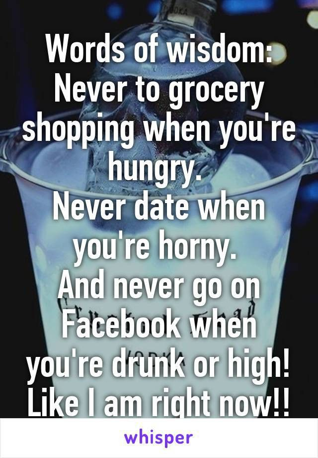 of wisdom: Never to grocery shopping when you're hungry. Never ...