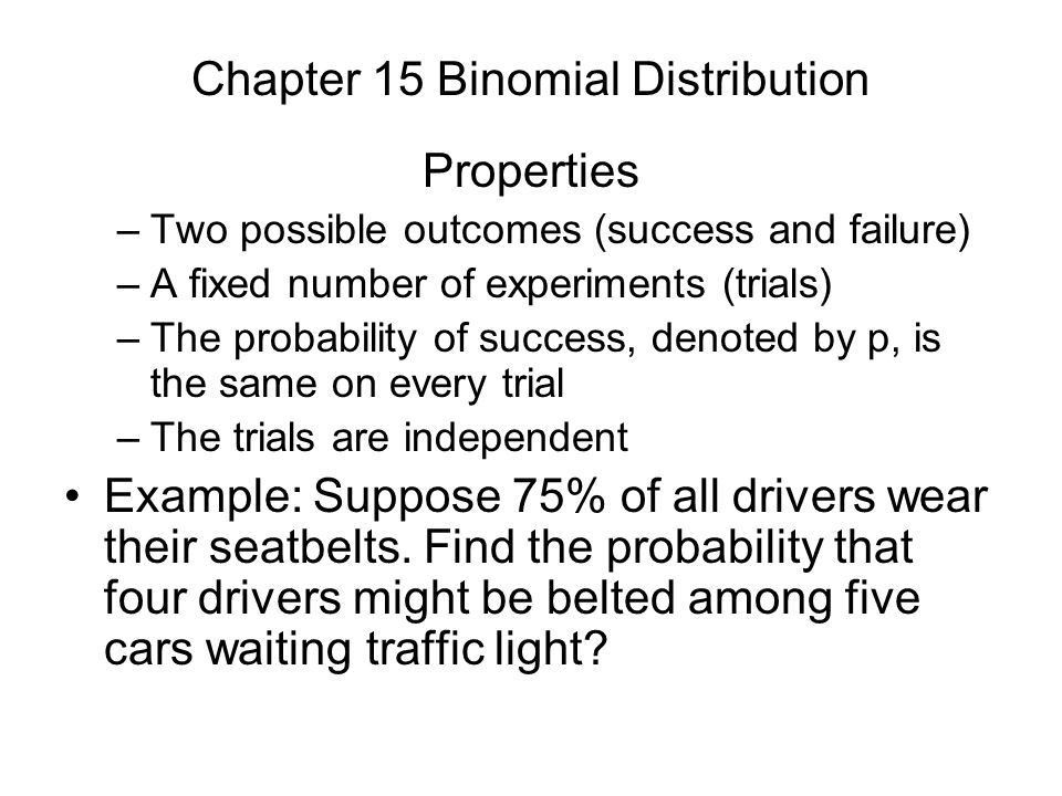 Chapter 15 Binomial Distribution Properties –Two possible outcomes ...
