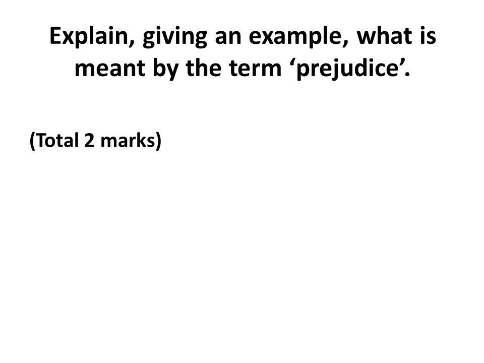 Explain, giving an example, what is meant by the term 'prejudice ...