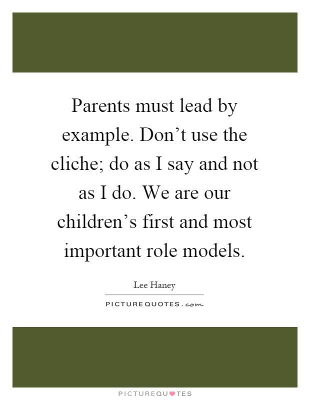 Parents must lead by example. Don't use the cliche; do as I say ...