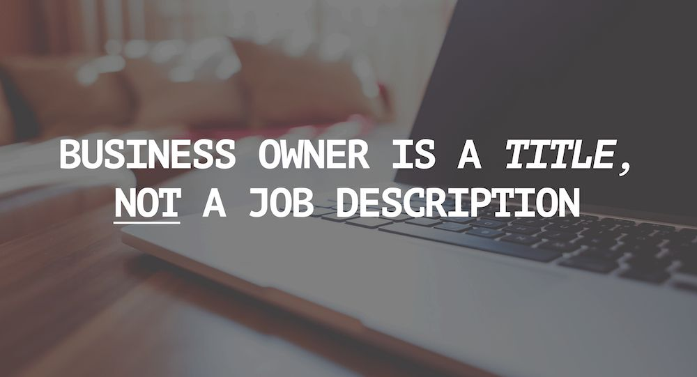 Business Owner is a Title, Not a Job Description