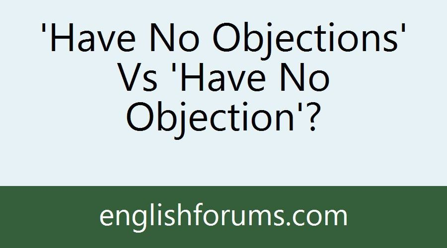 Have No Objections' Vs 'Have No Objection'?