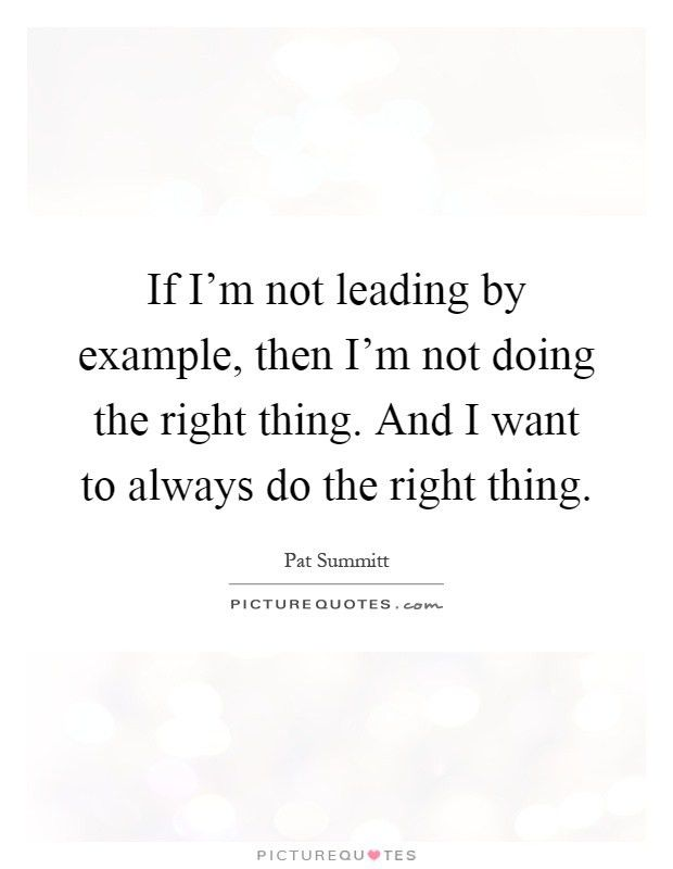If I'm not leading by example, then I'm not doing the right ...