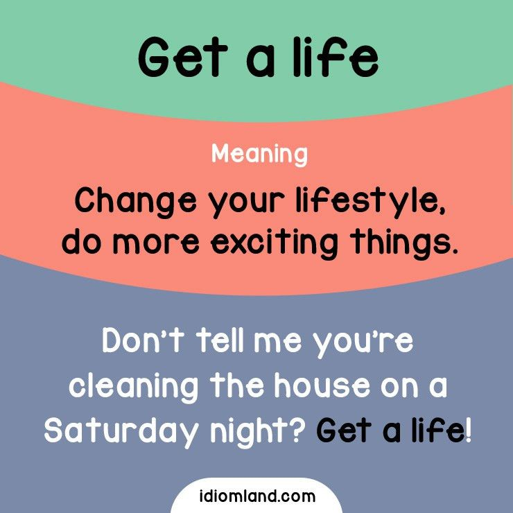 Idiom of the day: Get a life. Meaning: Change your lifestyle, do ...
