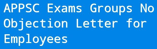 APPSC Exams Groups No Objection Letter for Employees | Teacher4us ...