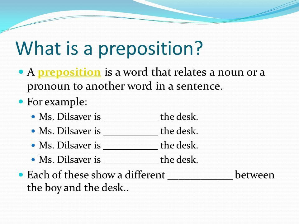 Weeks 7 and 8. What is a preposition? A preposition is a word that ...