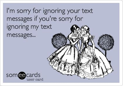 I'm Sorry For Ignoring Your Text Messages If You're Sorry For ...