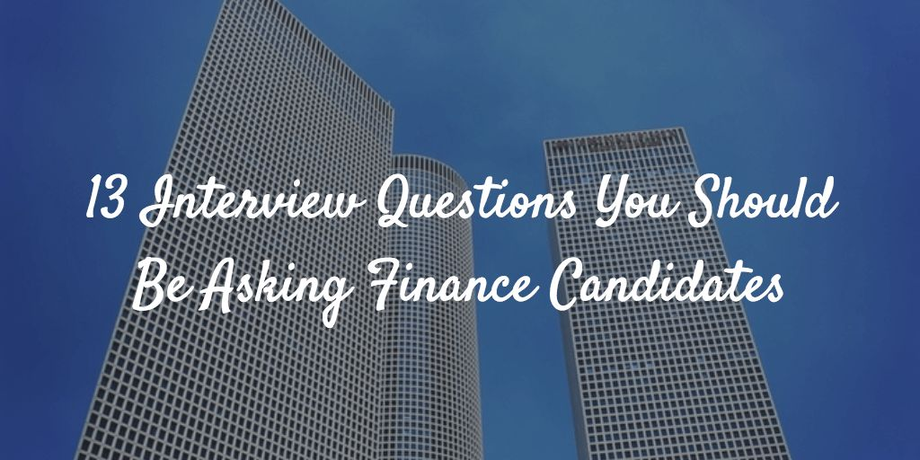 13 Interview Questions You Should Be Asking Finance Candidates