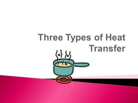 Chapter 5 Section 2.  Explain how heat is transferred ...