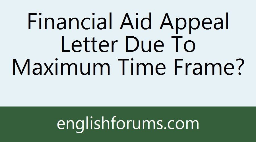 Financial Aid Appeal Letter Due To Maximum Time Frame?