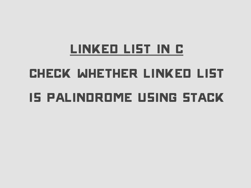 Linked List in C – Check whether Linked List is Palindrome using ...