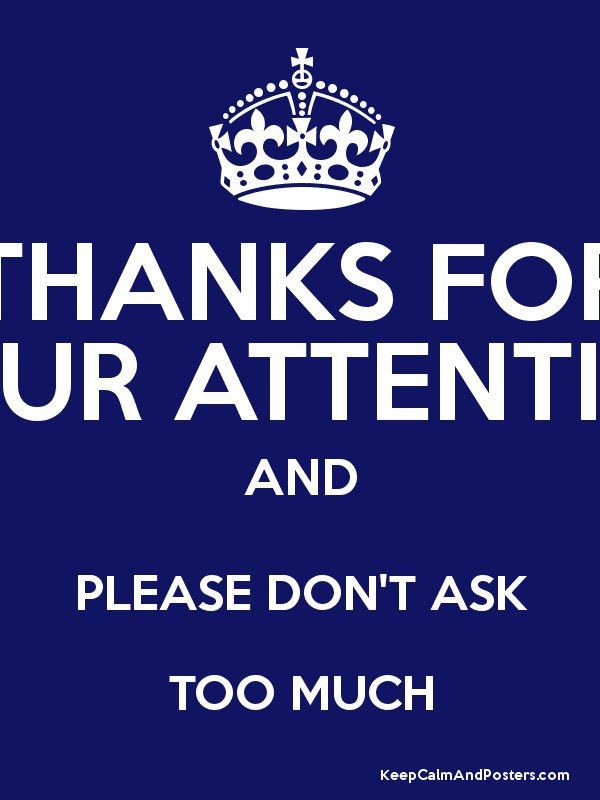 THANKS FOR YOUR ATTENTION AND PLEASE DON'T ASK TOO MUCH - Keep ...