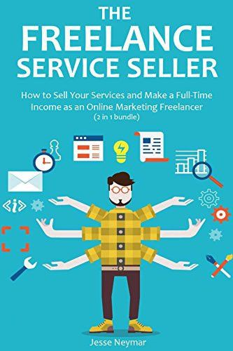 The Freelance Service Seller: How to Sell Your Services and Make a ...