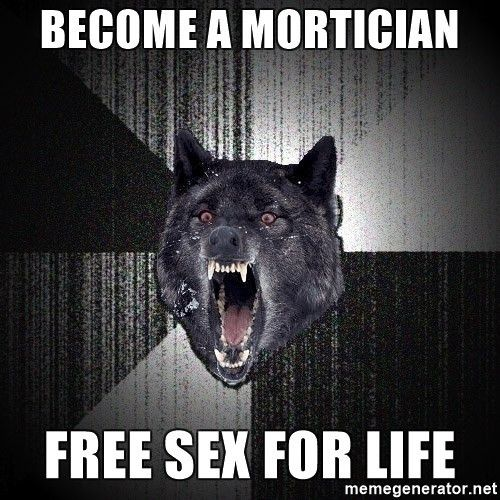 Become a mortician free sex for life - Insanity Wolf | Meme Generator