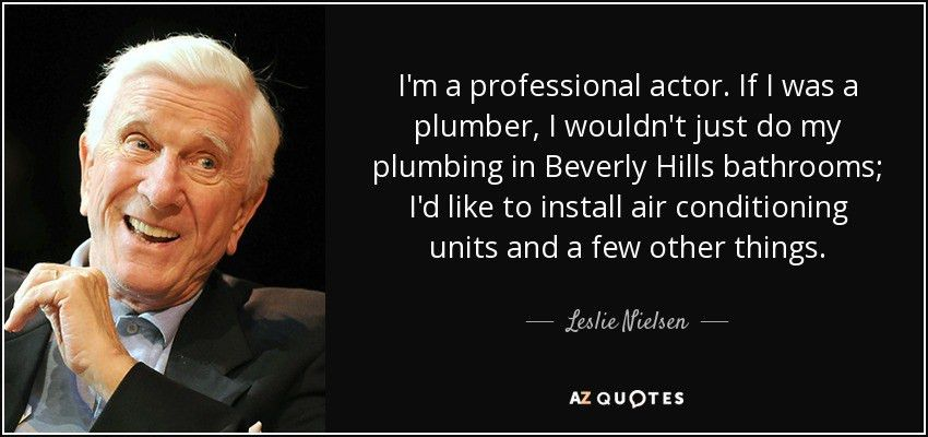 Leslie Nielsen quote: I'm a professional actor. If I was a plumber ...