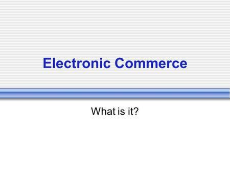E-Commerce Commerce and Contracts 1. What is e-Commerce? 2. What ...