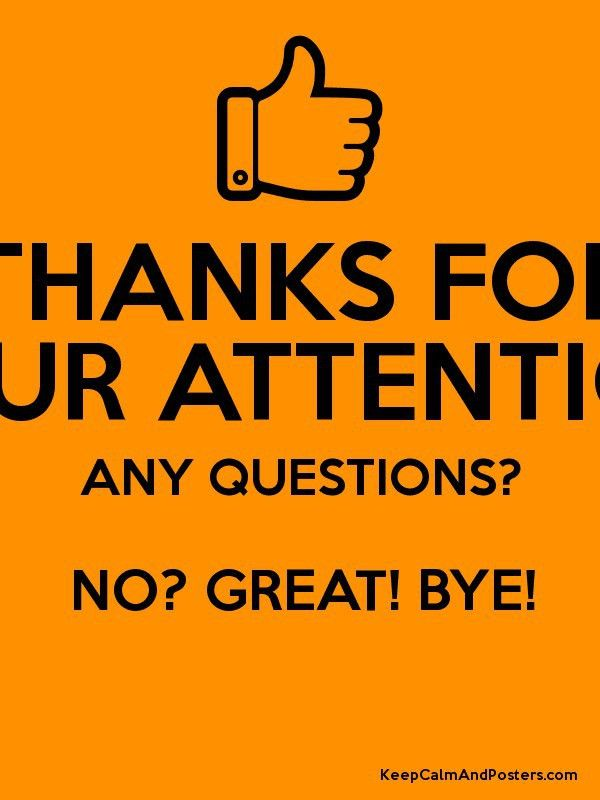 THANKS FOR YOUR ATTENTION! ANY QUESTIONS? NO? GREAT! BYE! - Keep ...