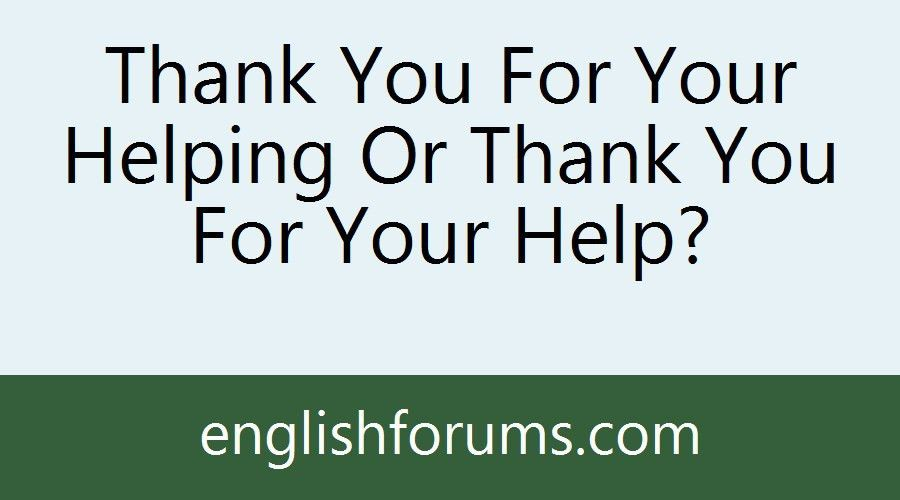 Thank You For Your Helping Or Thank You For Your Help?