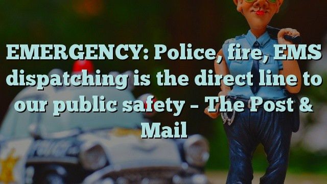 EMERGENCY: Police, fire, EMS dispatching is the direct line to our ...