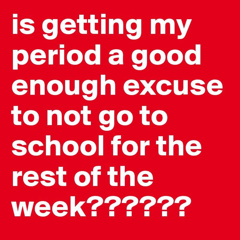 is getting my period a good enough excuse to not go to school for ...