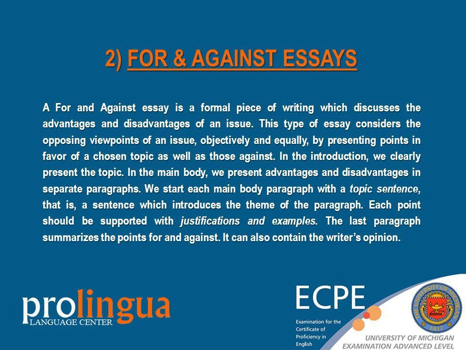 for and against essays Hello, please, could you give me any hints or recommend any sites about how to write a good 'for and against' essay i suppose there are some generals rules for such essays.
