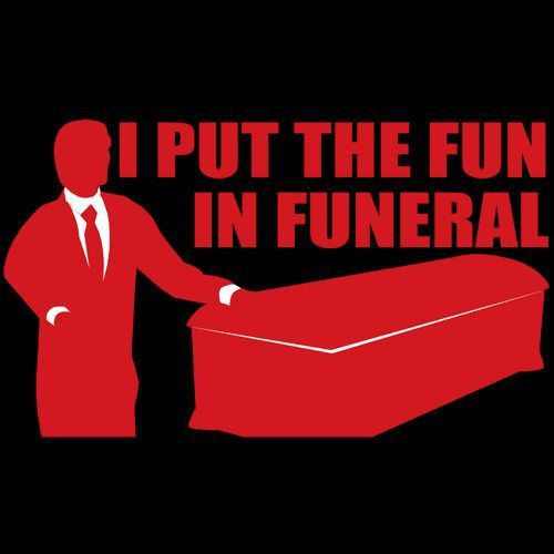 If only I was a funeral director....or a mortician... | Just for ...