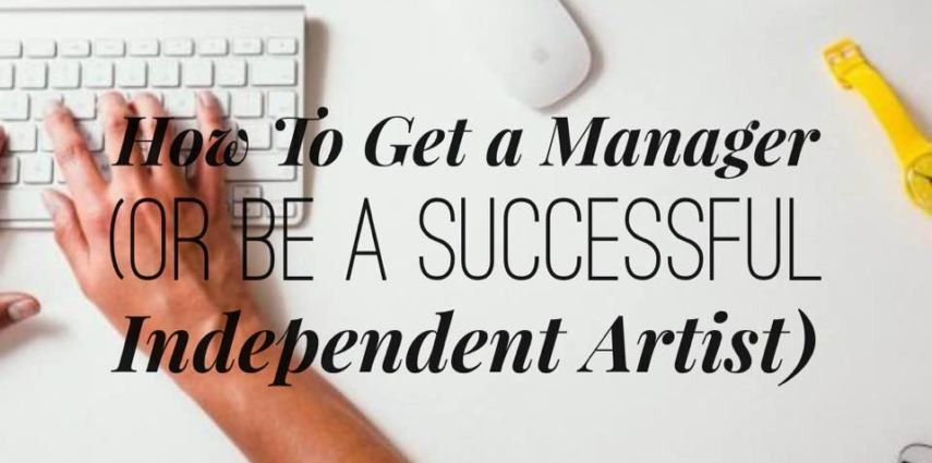 How To Get A Manager (Or Be A Successful Independent Artist)