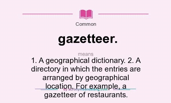 gazetteer. - 1. A geographical dictionary. 2. A directory in which ...