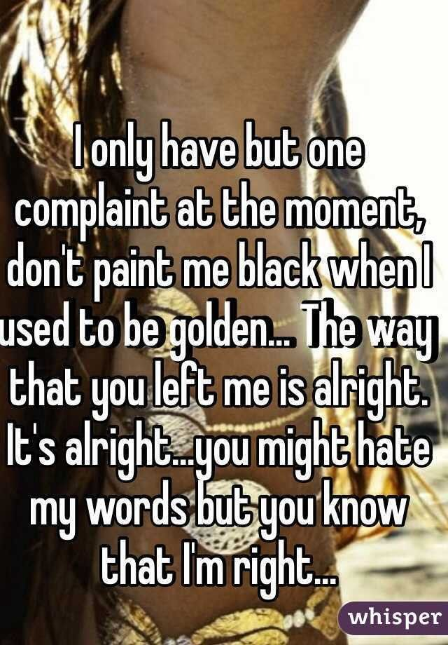 I only have but one complaint at the moment, don't paint me black ...