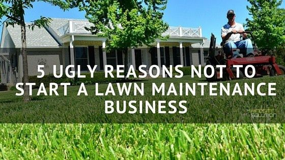 5 Ugly Reasons Not to Start a Lawn Maintenance Business