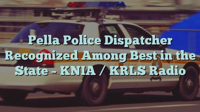 Pella Police Dispatcher Recognized Among Best in the State - KNIA ...