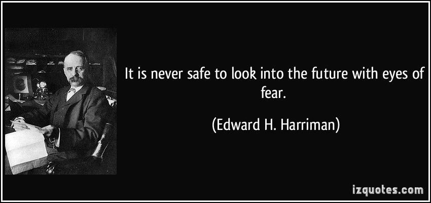 quote-it-is-never-safe-to-look-into-the-future-with-eyes-of-fear ...