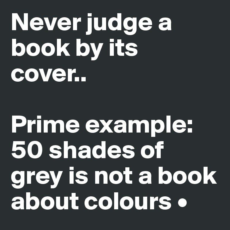 Never judge a book by its cover.. Prime example:50 shades of grey ...