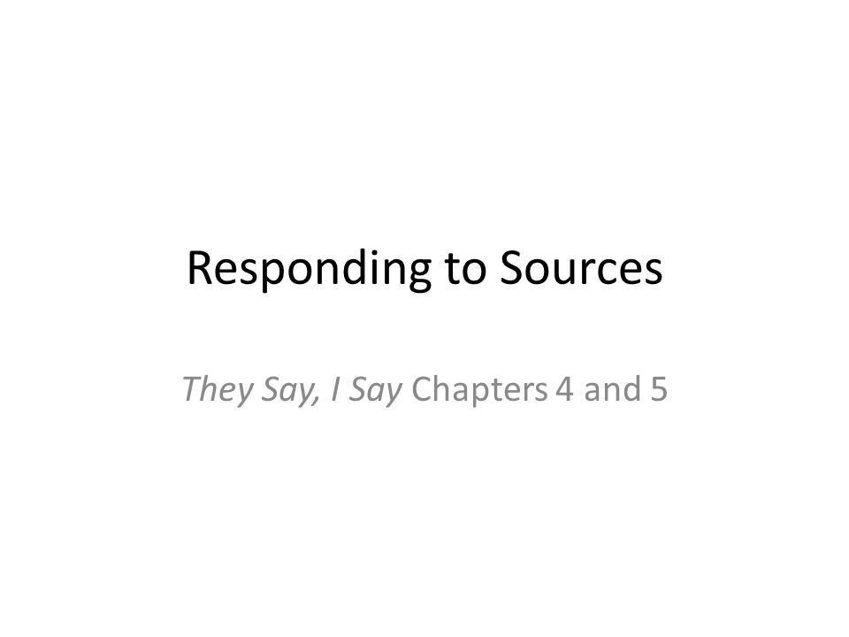 Responding to Sources They Say, I Say Chapters 4 and ppt download