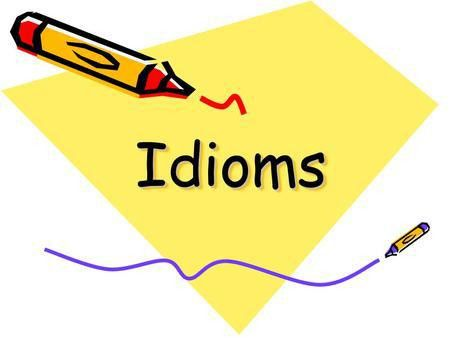 Idioms in the English Language Let's begin! Students will be able ...