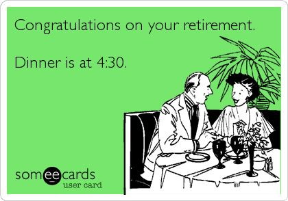Congratulations On Your Retirement. Dinner Is At 4:30 ...