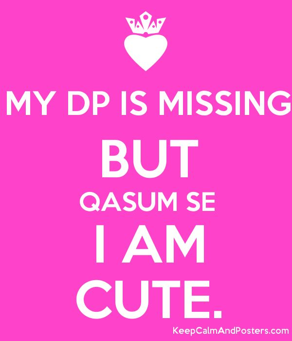 MY DP IS MISSING BUT QASUM SE I AM CUTE. - Keep Calm and Posters ...