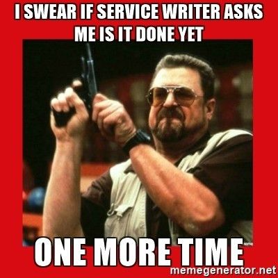 I swear if service writer asks me is it done yet one more time ...