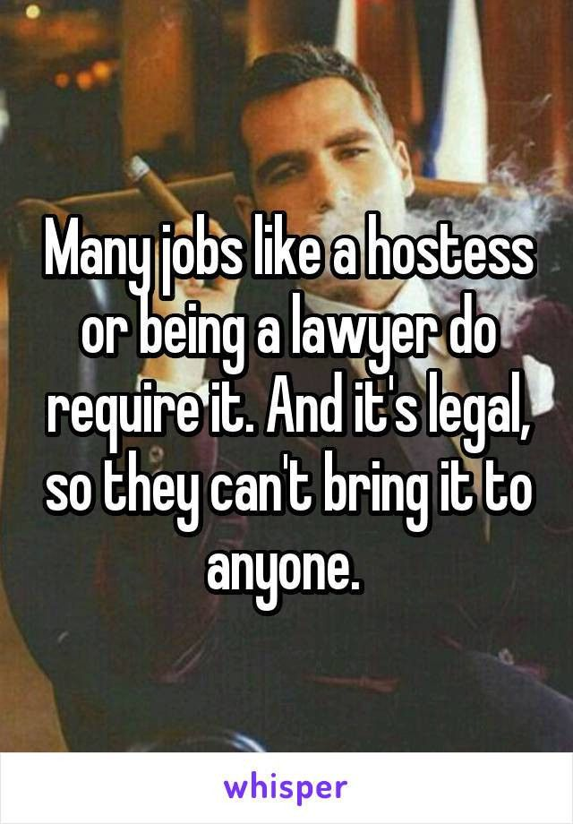 jobs like a hostess or being a lawyer do require it. And it's ...